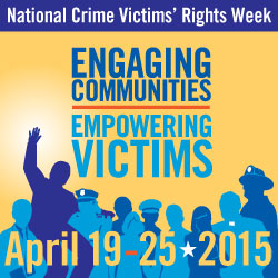 National Crime Victims' Rights Week. Engaging Communities, Empowering Victims. April 19 - 25, 2015.